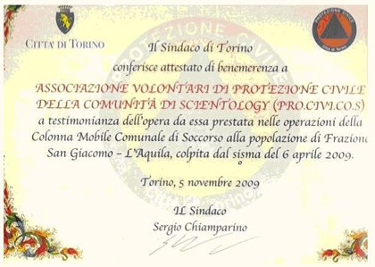 Mayor of Turin Certificate of Merit in recognition of the Scientology Community Civil Protection Association (PRO.CIVI.COS) for the civil defense and relief work undertaken on behalf of the Village of San Giacomo and the City of L'Aquila, hit by the  earthquake of April 6, 2009.